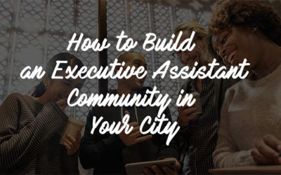 How to Build an Executive Assistant Community in your City