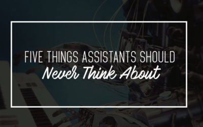 Five Things Assistants Should Never Think About